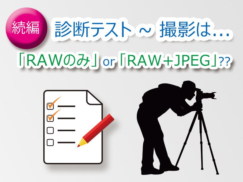 診断テスト:撮影は「RAWのみ」もしくは「RAW+JPEG」?? ~続編