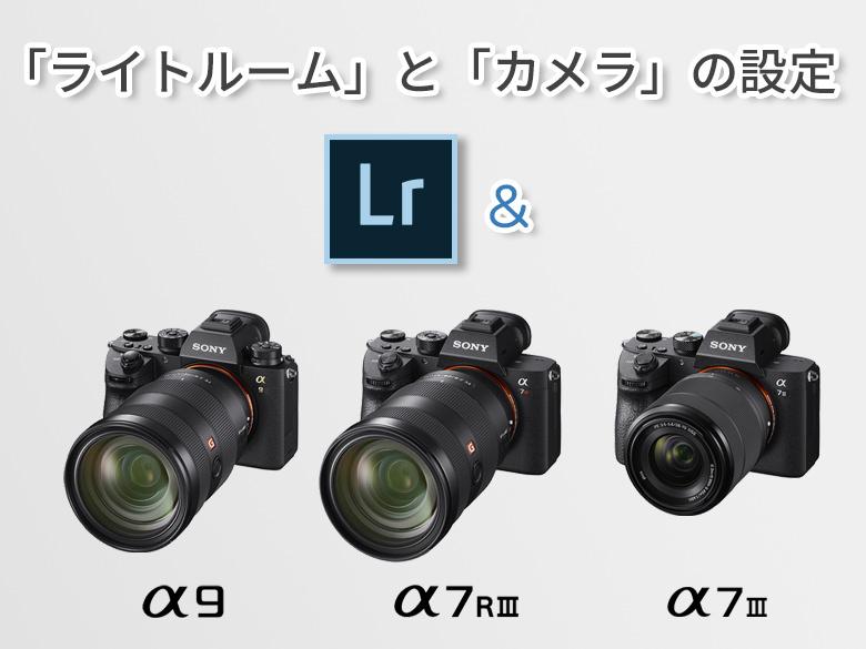 ソニーα9/ α7Riii/ α7iiiユーザー向け、「ライトルーム」と「カメラ」の設定